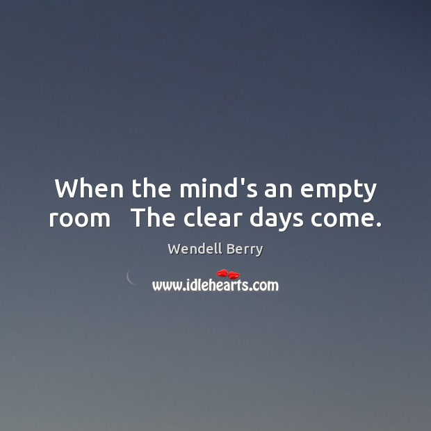 Image, When the mind's an empty room   The clear days come.
