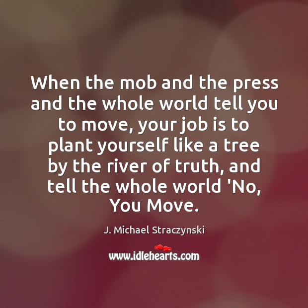 When the mob and the press and the whole world tell you J. Michael Straczynski Picture Quote