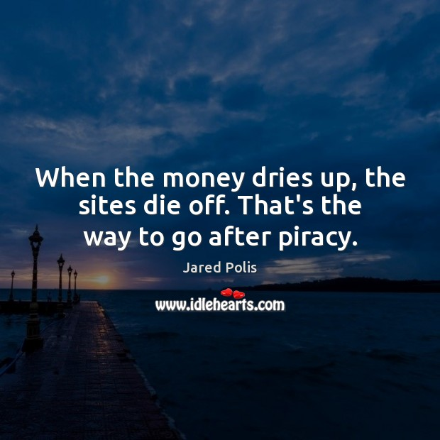 Image, When the money dries up, the sites die off. That's the way to go after piracy.