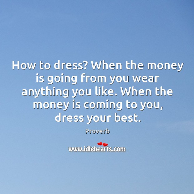 When the money is coming to you, dress your best. Image