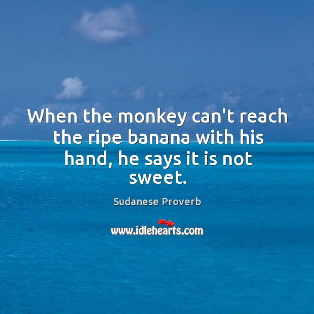 When the monkey can't reach the ripe banana with his hand, he says it is not sweet. Sudanese Proverbs Image