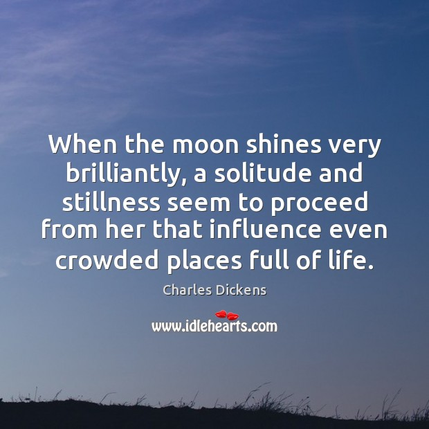 When the moon shines very brilliantly, a solitude and stillness seem to Charles Dickens Picture Quote