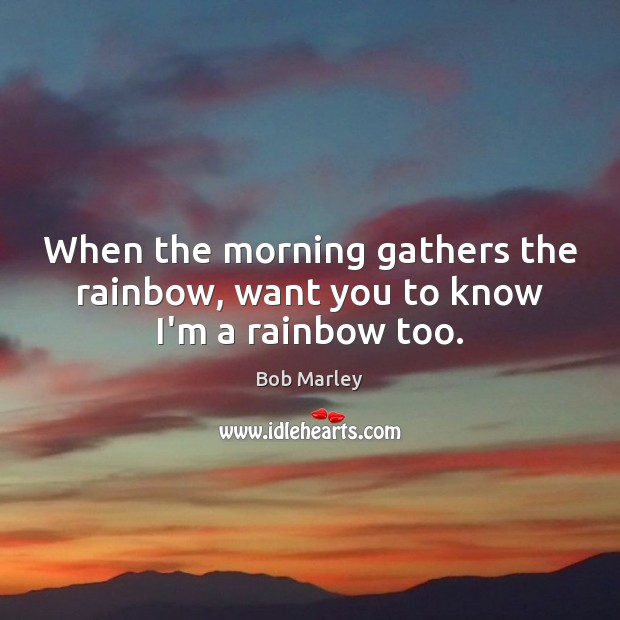 When the morning gathers the rainbow, want you to know I'm a rainbow too. Bob Marley Picture Quote