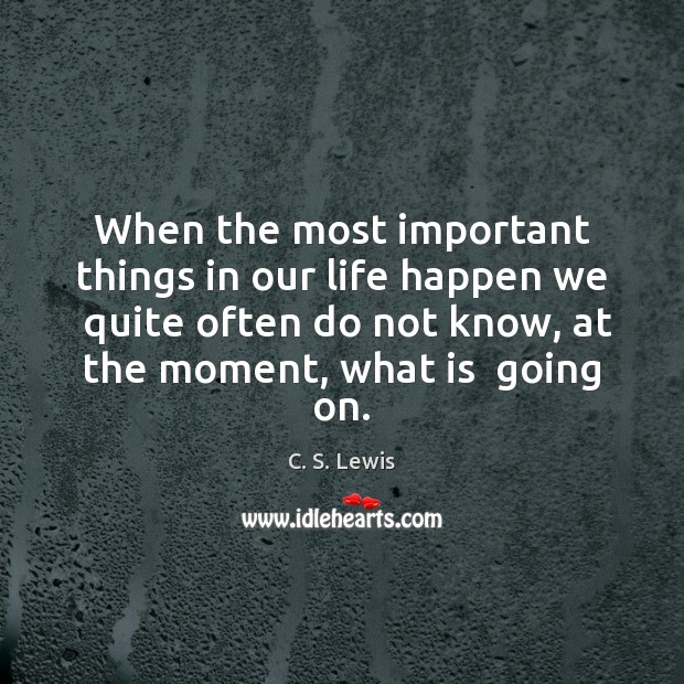 When the most important things in our life happen we  quite often C. S. Lewis Picture Quote