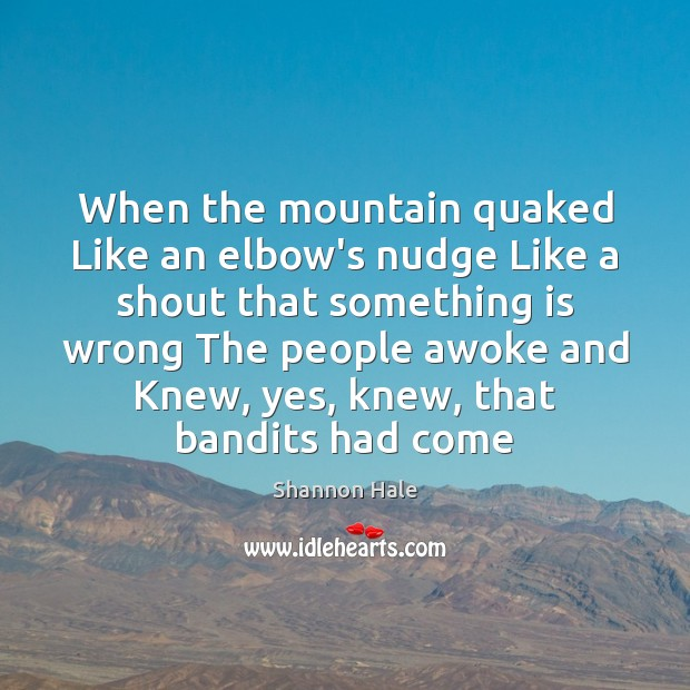 Image, When the mountain quaked Like an elbow's nudge Like a shout that