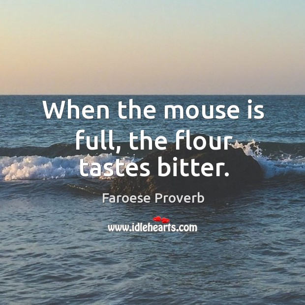 When the mouse is full, the flour tastes bitter. Faroese Proverbs Image