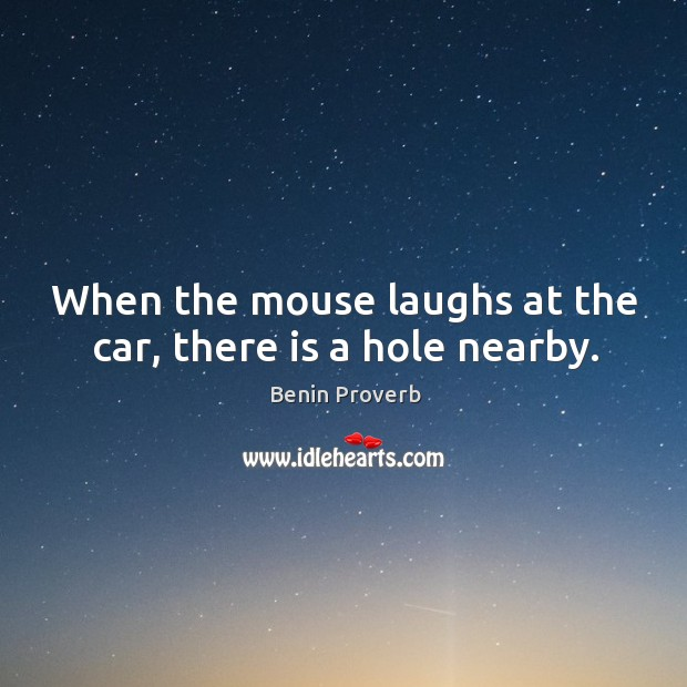 When the mouse laughs at the car, there is a hole nearby. Benin Proverbs Image