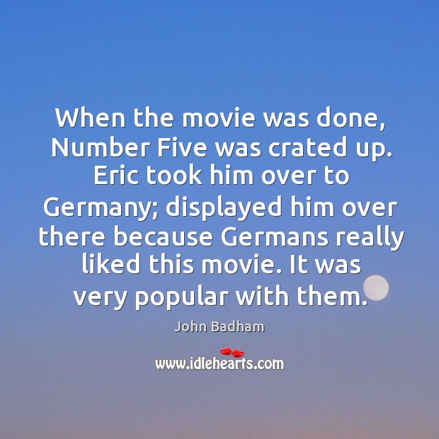When the movie was done, number five was crated up. Eric took him over to germany Image