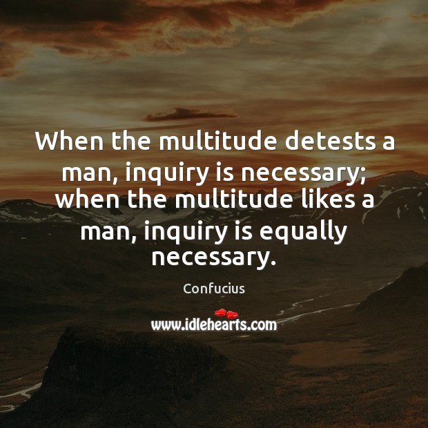 When the multitude detests a man, inquiry is necessary; when the multitude Confucius Picture Quote