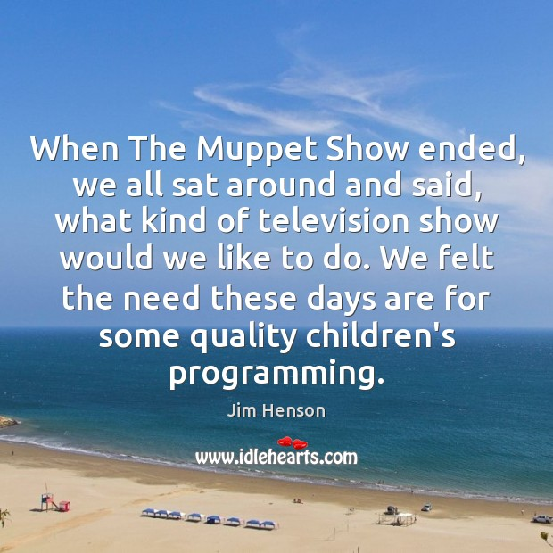 When The Muppet Show ended, we all sat around and said, what Jim Henson Picture Quote