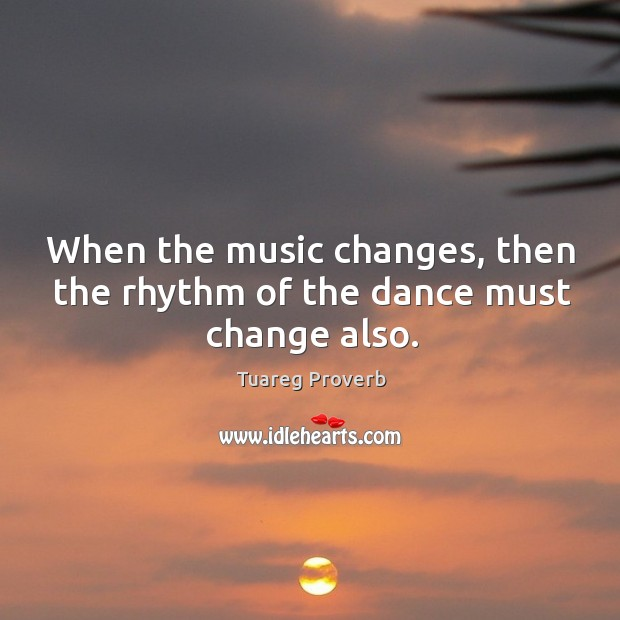 When the music changes, then the rhythm of the dance must change also. Tuareg Proverbs Image