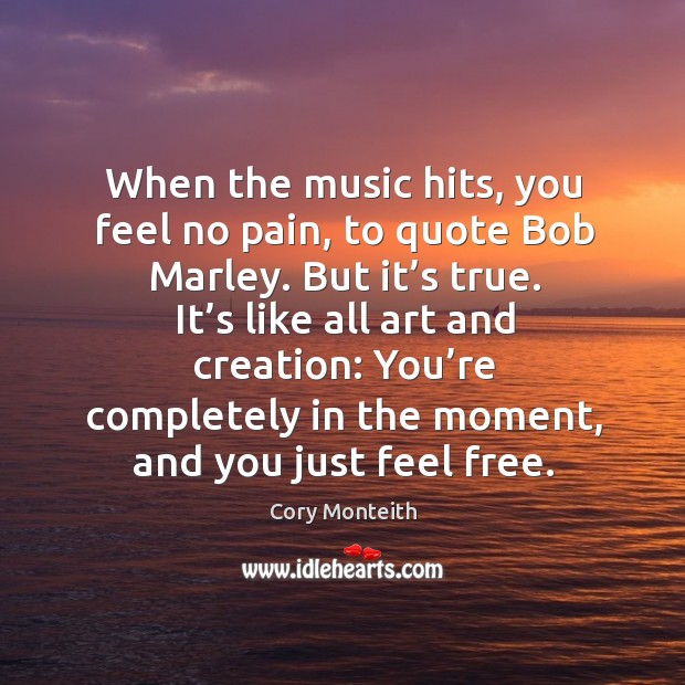 When the music hits, you feel no pain, to quote Bob Marley. Image
