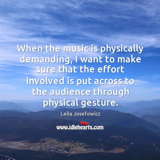 When the music is physically demanding, I want to make sure that the effort involved is put Leila Josefowicz Picture Quote