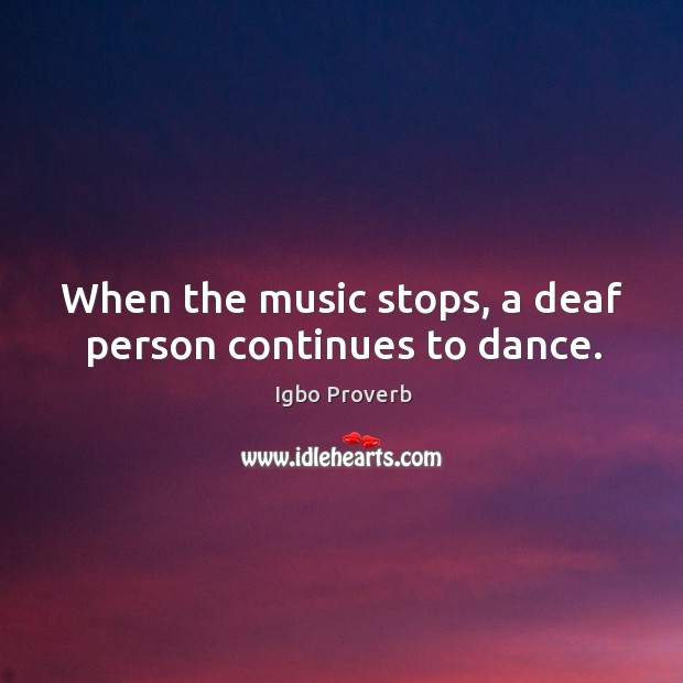 When the music stops, a deaf person continues to dance. Igbo Proverbs Image