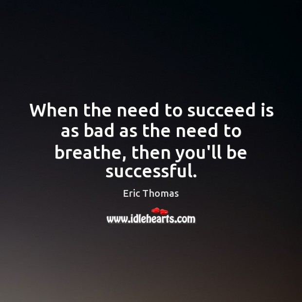 Image, When the need to succeed is as bad as the need to breathe, then you'll be successful.
