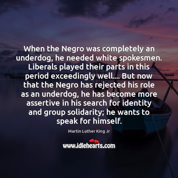 When the Negro was completely an underdog, he needed white spokesmen. Liberals Image