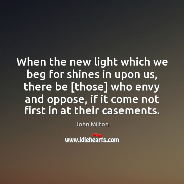 When the new light which we beg for shines in upon us, John Milton Picture Quote