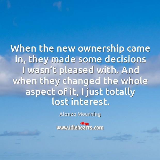 When the new ownership came in, they made some decisions I wasn't pleased with. Alonzo Mourning Picture Quote