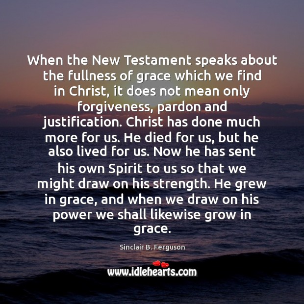 When the New Testament speaks about the fullness of grace which we Sinclair B. Ferguson Picture Quote