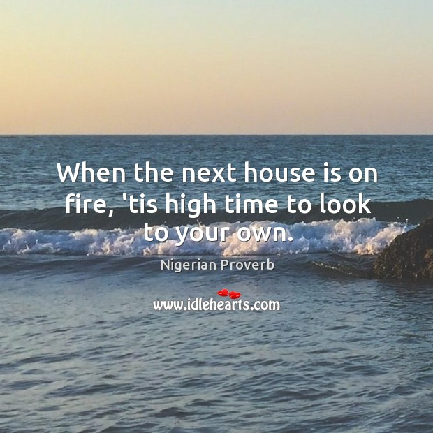 Image, When the next house is on fire, 'tis high time to look to your own.