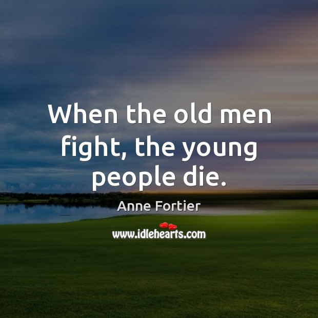 Image, When the old men fight, the young people die.
