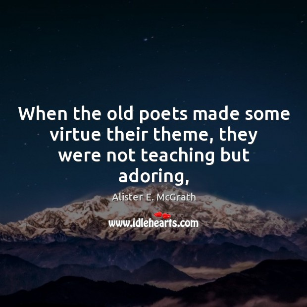 When the old poets made some virtue their theme, they were not teaching but adoring, Alister E. McGrath Picture Quote