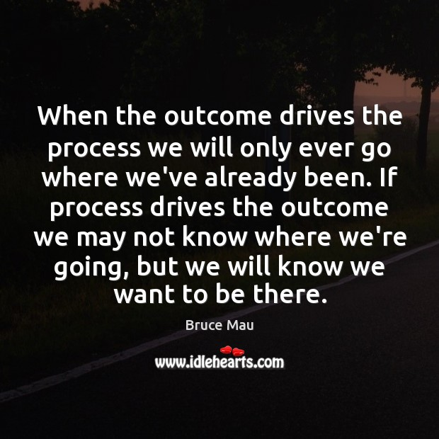 Image, When the outcome drives the process we will only ever go where