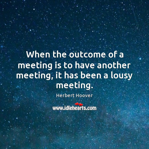 When the outcome of a meeting is to have another meeting, it has been a lousy meeting. Herbert Hoover Picture Quote