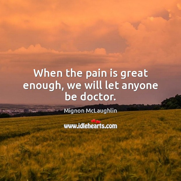 When the pain is great enough, we will let anyone be doctor. Mignon McLaughlin Picture Quote
