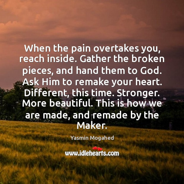 When the pain overtakes you, reach inside. Gather the broken pieces, and Yasmin Mogahed Picture Quote