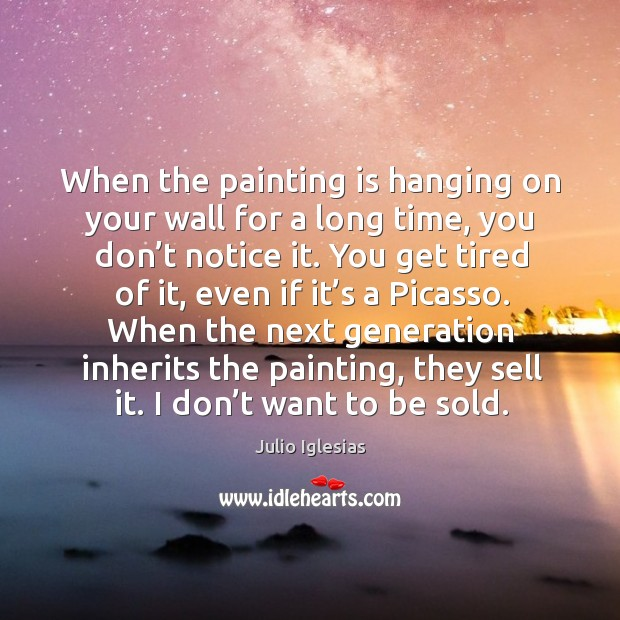When the painting is hanging on your wall for a long time, you don't notice it. Julio Iglesias Picture Quote