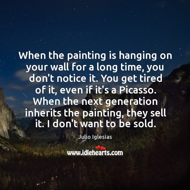When the painting is hanging on your wall for a long time, Julio Iglesias Picture Quote