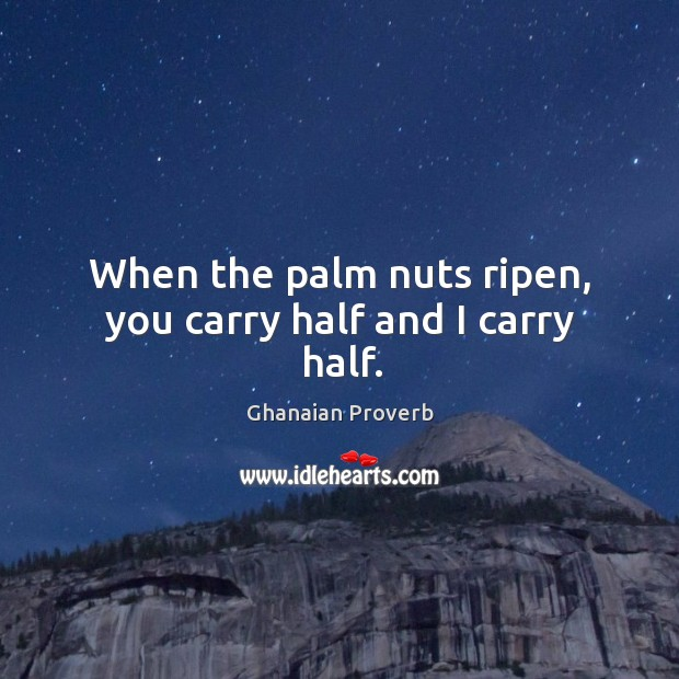When the palm nuts ripen, you carry half and I carry half. Ghanaian Proverbs Image