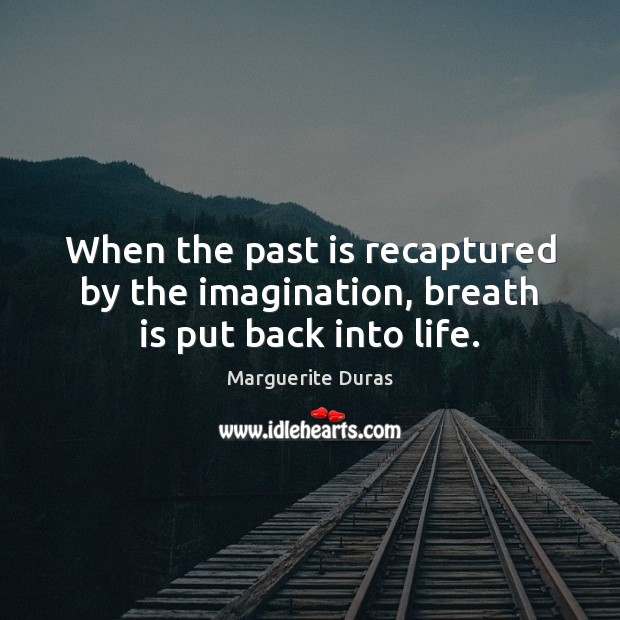 When the past is recaptured by the imagination, breath is put back into life. Image