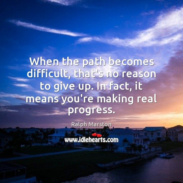 When the path becomes difficult, that's no reason to give up. In Ralph Marston Picture Quote