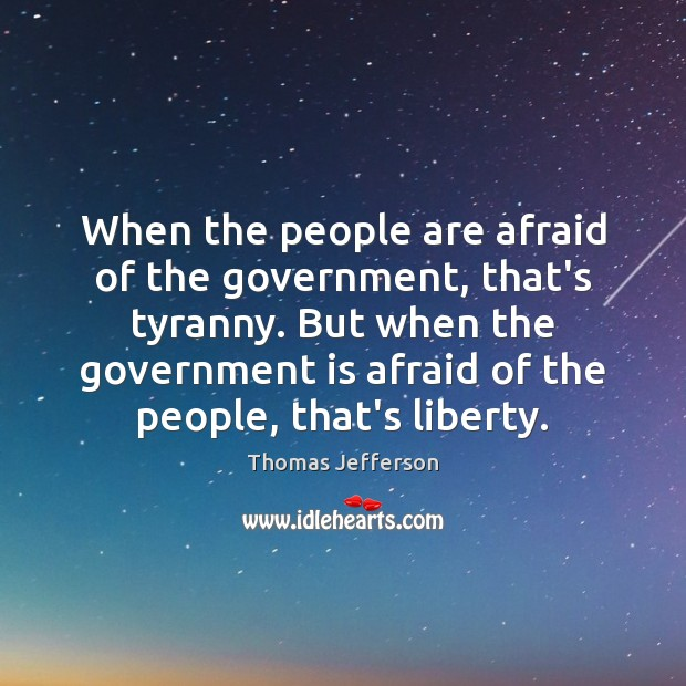 When the people are afraid of the government, that's tyranny. But when Image
