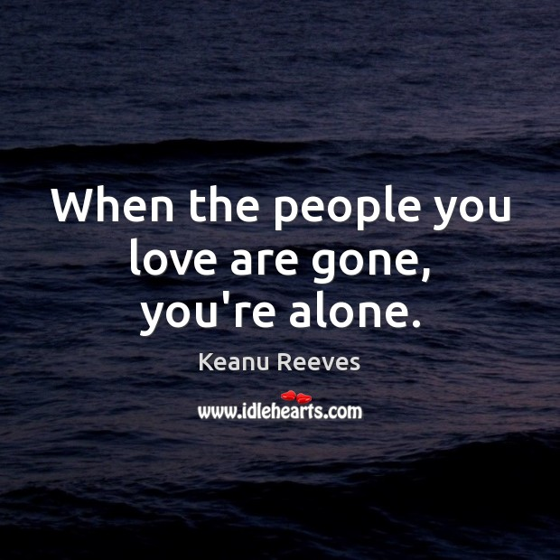 When the people you love are gone, you're alone. Image