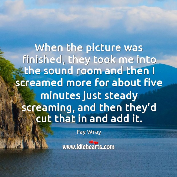 When the picture was finished, they took me into the sound room and then Fay Wray Picture Quote