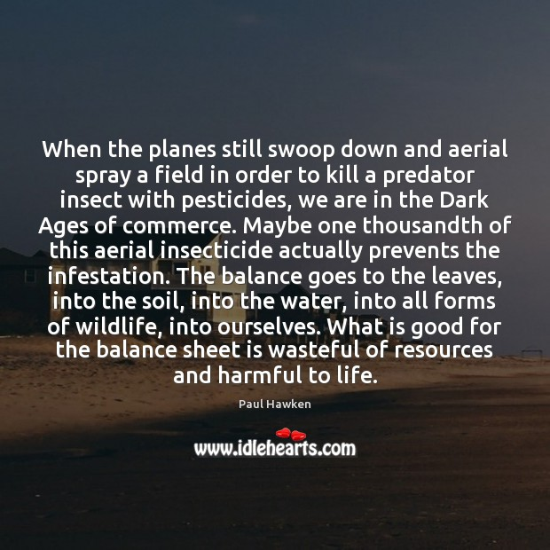 When the planes still swoop down and aerial spray a field in Paul Hawken Picture Quote