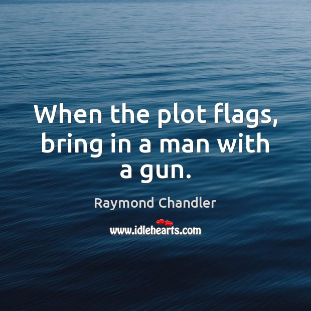When the plot flags, bring in a man with a gun. Raymond Chandler Picture Quote