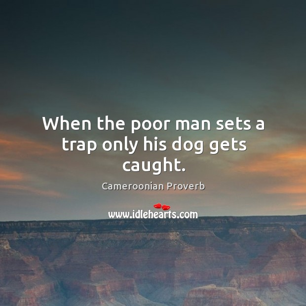 Image, When the poor man sets a trap only his dog gets caught.