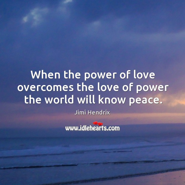 When the power of love overcomes the love of power the world will know peace. Image