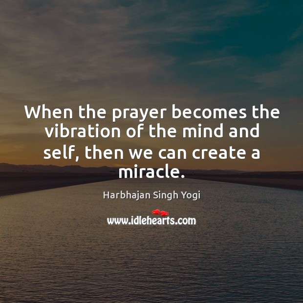 When the prayer becomes the vibration of the mind and self, then we can create a miracle. Image