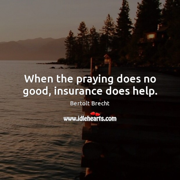 When the praying does no good, insurance does help. Bertolt Brecht Picture Quote