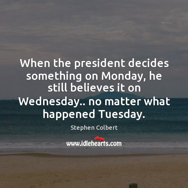 When the president decides something on Monday, he still believes it on Stephen Colbert Picture Quote
