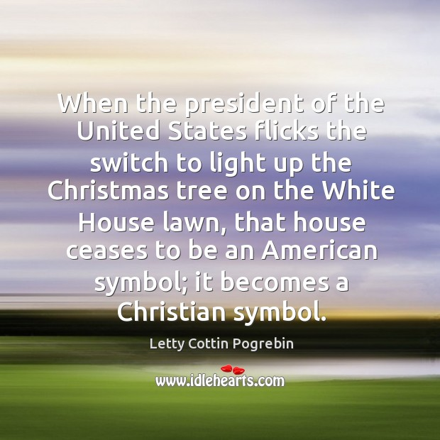 When the president of the United States flicks the switch to light Letty Cottin Pogrebin Picture Quote