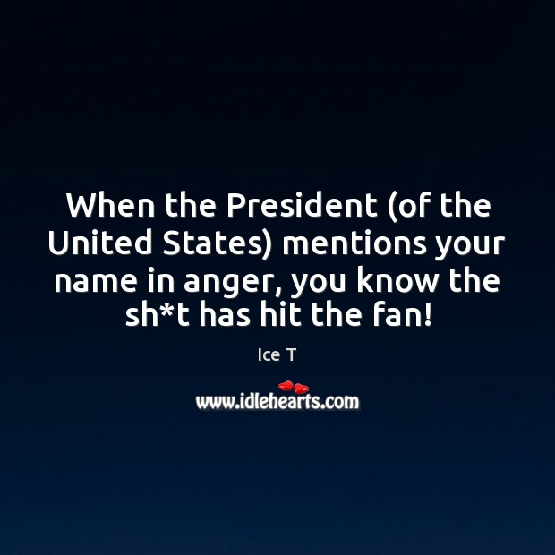 When the President (of the United States) mentions your name in anger, Ice T Picture Quote