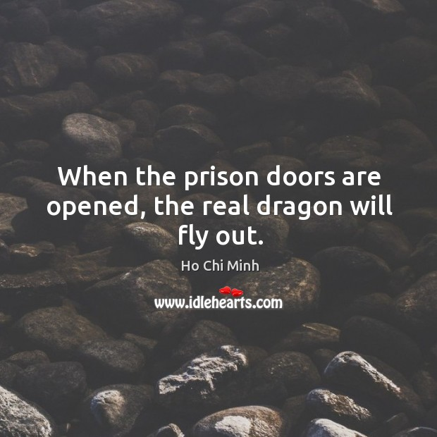 When the prison doors are opened, the real dragon will fly out. Ho Chi Minh Picture Quote