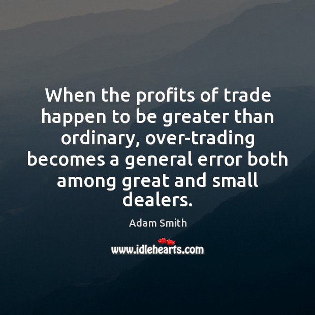 When the profits of trade happen to be greater than ordinary, over-trading Adam Smith Picture Quote