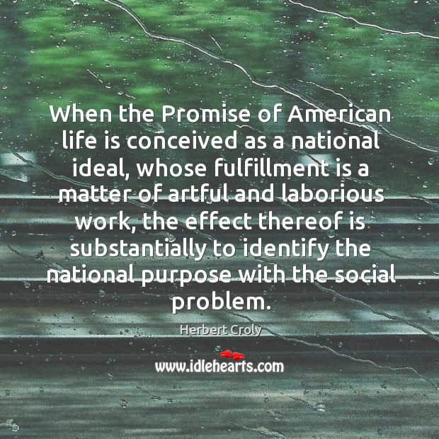 When the promise of american life is conceived as a national ideal, whose fulfillment is a matter Herbert Croly Picture Quote